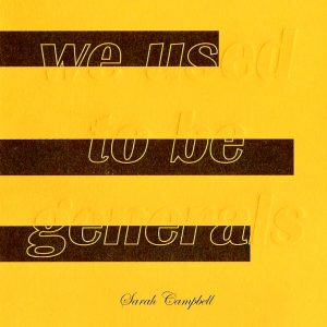 "Sarah Campbell WE USED TO BE GENERALS  ISBN: 9780989313216 Price: $12.95   ""The compact, often uncannily startling poems in Sarah Campbell's WE USED TO BE GENERALS are precisely composed language acts set at cocked angles. Sudden as aphorisms, they unsteady the mind in order to open it to myriad particular yet paradoxical shock-effects in our persistently contemporary world.""—Susan Howe   Sarah Campbell's other books include Everything We Could Ask For (2010) and The Maximum (2008). Her literary criticism has appeared in Jacket 2, Arizona Quarterly, and The Golden Handcuffs Review. Radio pieces have aired on WNYC, WBFO, and as podcasts for the Poetry Foundation. She lives in New York."